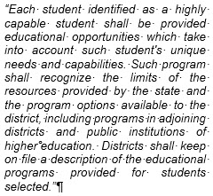 "Text Box: ""Each student identified as a highly capable student shall be provided educational opportunities which take into account such student's unique needs and capabilities. Such program shall recognize the limits of the resources provided by the state and the program options available to the district, including programs in adjoining districts and public institutions of higher education. Districts shall keep on file a description of the educational programs provided for students selected."""